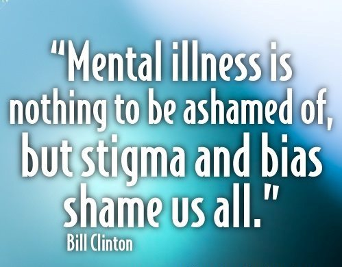 """""""Mental illness is nothing to be ashamed of, but stigma and bias shame us all."""" - Bill Clinton"""