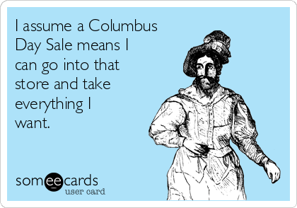 i assume a columbus day sale means i can go into that store and take everything i want 5f563 the jesus blog why we should commemorate columbus day le donne