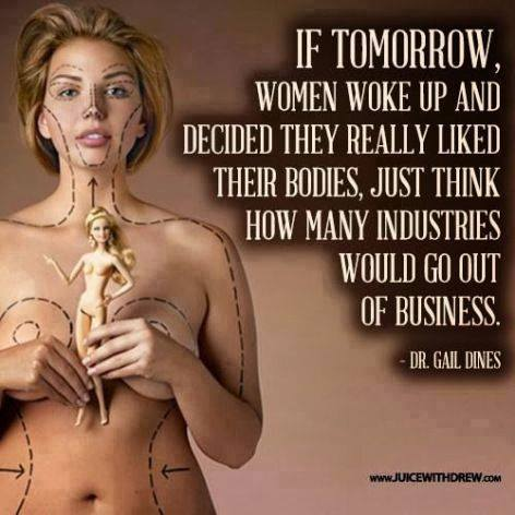 If tomorrow women woke up and decided they really liked their bodies, just think how many industries would go out of business - Dr Gail Dines