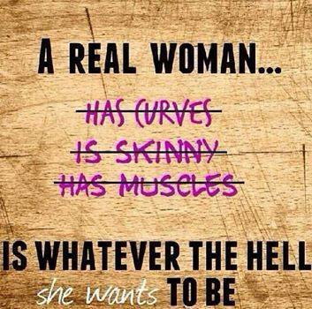 A real woman (forget curves, skinniness and muscles) is whatever the hell she wants to be